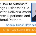 Ep #80: How to Automate Your Mortgage Business to Close Loans Faster, Deliver a World Class Borrower Experience and Impress Referral Partners