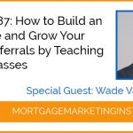 Ep #87: How to Build an Audience and Grow Your Agent Referrals by Teaching Agent Classes
